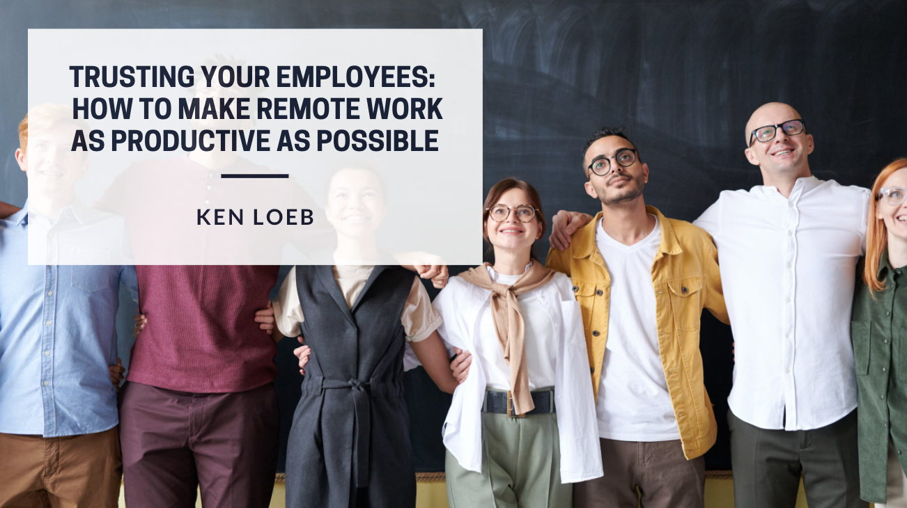 Trusting Your Employees: Ken Loeb Explains How To Make Remote Work As Productive As Possible
